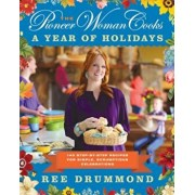 The Pioneer Woman Cooks: A Year of Holidays: 140 Step-By-Step Recipes for Simple, Scrumptious Celebrations, Hardcover/Ree Drummond
