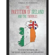 The Partition of Ireland and the Troubles: The History of Northern Ireland from the Irish Civil War to the Good Friday Agreement, Paperback/Charles River Editors