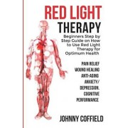 Red Light Therapy: Beginners Step by Step Guide on How to Use Red Light Therapy for Optimum Health (Pain Relief, Wound Healing, Weight Lo, Paperback/Johnny Coffield