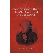 The Grad Student's Guide to Kant's Critique of Pure Reason, Paperback/Joseph W. Long
