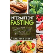 Intermittent Fasting: How to Lose Weight, Burn Fat, and Increase Mental Clarity without Having to Give up All Your Favorite Foods, Hardcover/Elizabeth Moore