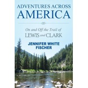 Adventures Across America: On and Off the Trail of Lewis and Clark (black & white edition), Paperback/Jennifer White Fischer