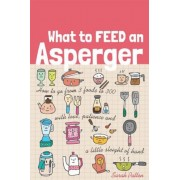 What to Feed an Asperger: How to Go from 3 Foods to 300 with Love, Patience and a Little Sleight of Hand, Paperback