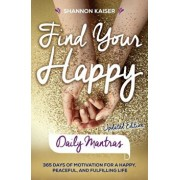 Find Your Happy Daily Mantras: 365 Days of Motivation for a Happy, Peaceful, and Fulfilling Life, Paperback/Shannon Kaiser