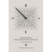 Gene Wolfe's The Book of the New Sun: A Chapter Guide, Paperback/Michael Andre-Driussi