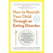 How to Nourish Your Child Through an Eating Disorder: A Simple, Plate-By-Plate Approach to Rebuilding a Healthy Relationship with Food, Paperback