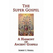 The Super Gospel: A Harmony of Ancient Gospels, Paperback/Robert C. Ferrell
