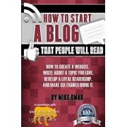 How to Start a Blog That People Will Read: How to Create a Website, Write about a Topic You Love, Develop a Loyal Readership, and Make Six Figures Doi, Paperback/Mike Omar