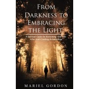 From Darkness to Embracing the Light: A Spiritual Guide for Reclaiming Your Life After Soul-Crushing Relationships, Paperback/Mariel Gordon