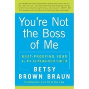 You're Not the Boss of Me: Brat-Proofing Your Four- To Twelve-Year-Old Child, Paperback/Betsy Brown Braun