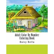 Adult Color by Number Coloring Book: Giant Super Jumbo Mega Coloring Book Over 100 Pages of Gardens, Landscapes, Animals, Butterflies and More for Str, Paperback/Daisy Bella