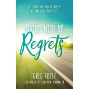Living with No Regrets: Getting Ready for the Future by Getting Over the Past, Paperback/Greg Fritz