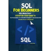 SQL For Beginners SQL Made Easy: A Step-By-Step Guide to SQL Programming for the Beginner, Intermediate and Advanced User (Including Projects and Exer, Paperback/Craig Berg
