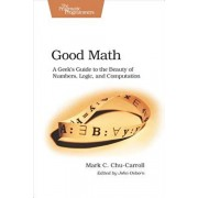 Good Math: A Geek's Guide to the Beauty of Numbers, Logic, and Computation, Paperback/Mark C. Chu-Carroll