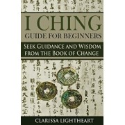 I Ching Guide for Beginners: Seek Guidance and Wisdom from the Book of Change, Paperback/Clarissa Lightheart