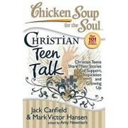 Chicken Soup for the Soul: Christian Teen Talk: Christian Teens Share Their Stories of Support, Inspiration and Growing Up, Paperback/Jack Canfield