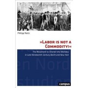"""Labor Is Not a Commodity!"": The Movement to Shorten the Workday in Late Nineteenth-Century Berlin and New York"