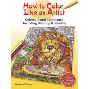 How to Color Like an Artist: Colored Pencil Techniques Including Blending & Shading, Paperback