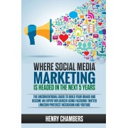 Where Social Media Marketing is Headed in the Next 5 Years: The Unconventional Guide to Build your Brand and Become an Expert Influencer Using Faceboo, Paperback/Henry Chambers