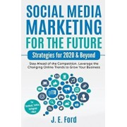Social Media Marketing for the Future: Strategies for 2020 & Beyond: Stay Ahead of the Competition. Leverage Changing Online Trends to Grow Your Busin, Paperback/J. E. Ford