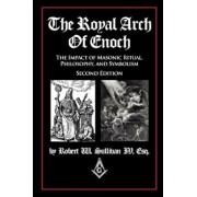 The Royal Arch of Enoch: The Impact of Masonic Ritual, Philosophy, and Symbolism, Second Edition, Paperback/Robert Sullivan IV