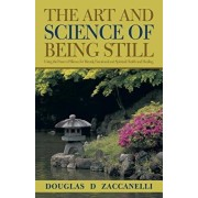 The Art and Science of Being Still: Using the Power of Silence for Mental, Emotional and Spiritual Health and Healing., Paperback/Douglas D. Zaccanelli