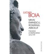 Mihai Eminescu, romanul absolut. Facerea si desfacerea unui mit/Lucian Boia