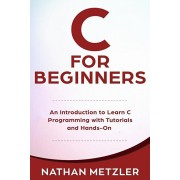 C for Beginners: An Introduction to Learn C Programming with Tutorials and Hands-On Examples, Paperback/Nathan Metzler