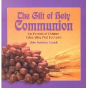 The Gift of Holy Communion: For Parents of Children Celebrating First Eucharist, Paperback/Mary Kathleen Glavich