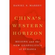 China's Western Horizon: Beijing and the New Geopolitics of Eurasia, Hardcover/Daniel Markey