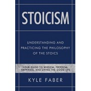 Stoicism - Understanding and Practicing the Philosophy of the Stoics: Your Guide to Wisdom, Freedom, Happiness, and Living the Good Life, Paperback/Kyle Faber