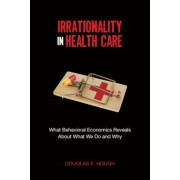 Irrationality in Health Care: What Behavioral Economics Reveals about What We Do and Why, Paperback