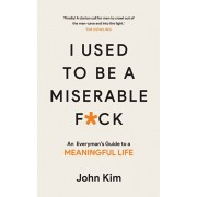 I Used to be a Miserable F*ck. An everyman's guide to a meaningful life, Paperback/John Kim