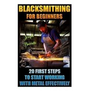 Blacksmithing for Beginners 20 First Steps to Start Working with Metal Effectively: (Blacksmithing, Blacksmith, How to Blacksmith, How to Blacksmithin, Paperback/Joseph Barreto