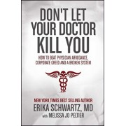 Don't Let Your Doctor Kill You: How to Beat Physician Arrogance, Corporate Greed and a Broken System, Paperback/Erika Schwartz