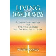 Living with Consciousness: Everyday Inspirations for Spiritual Growth and Personal Fulfillment, Paperback