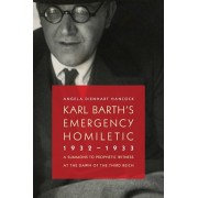 Karl Barth's Emergency Homiletic, 1932-1933: A Summons to Prophetic Witness at the Dawn of the Third Reich, Paperback/Angela Dienhart Hancock