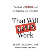 That Will Never Work: The Birth of Netflix and the Amazing Life of an Idea, Hardcover/Marc Randolph