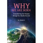 Why We Are Born: Remembering Our Purpose Through the Akashic Records, Paperback/Akemi G