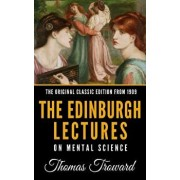 The Edinburgh Lectures on Mental Science - The Original Classic Edition from 1909/Thomas Troward