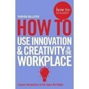 How To Use Innovation and Creativity in the Workplace, Paperback/Patrick Collister