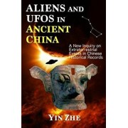 Aliens and UFOs in Ancient China: New Inquiry on Extraterrestrial Events in Chinese Historical Records, Paperback/Yin Zhe