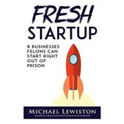 Fresh Startup: 8 Businesses Felons Can Start Right Out of Prison, Paperback/Michael Lewiston