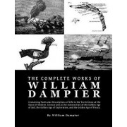 The Complete Works of William Dampier: Containing Particular Descriptions of Life in the Torrid Zone at the Dawn of Modern Science and at the Intersec, Paperback/William Dampier