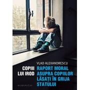 Copiii lui Irod. Raport moral asupra copiilor lasati in grija statului/Vlad Alexandrescu