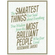 The Smartest Things Ever Said about Everything: True Wisdom from the Most Brilliant People Who Ever Lived, Hardcover