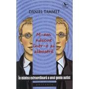 M-am nascut intr-o zi albastra. In mintea extraordinara a unui geniu autist/Daniel Tammet