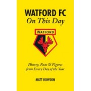 Watford FC on This Day - History Facts and Figures from Every Day of the Year (Rowson Matt)(Cartonat) (9781905411474)