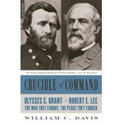 Crucible of Command: Ulysses S. Grant and Robert E. Lee--The War They Fought, the Peace They Forged, Paperback/William C. Davis