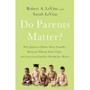 Do Parents Matter': Why Japanese Babies Sleep Soundly, Mexican Siblings Don't Fight, and American Families Should Just Relax, Paperback/Robert A. Levine